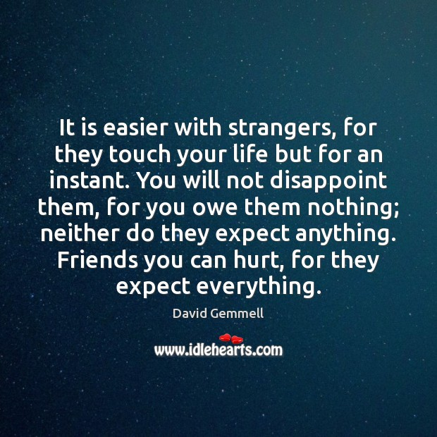 It is easier with strangers, for they touch your life but for David Gemmell Picture Quote