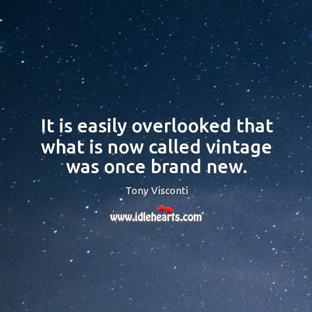 It is easily overlooked that what is now called vintage was once brand new. Tony Visconti Picture Quote