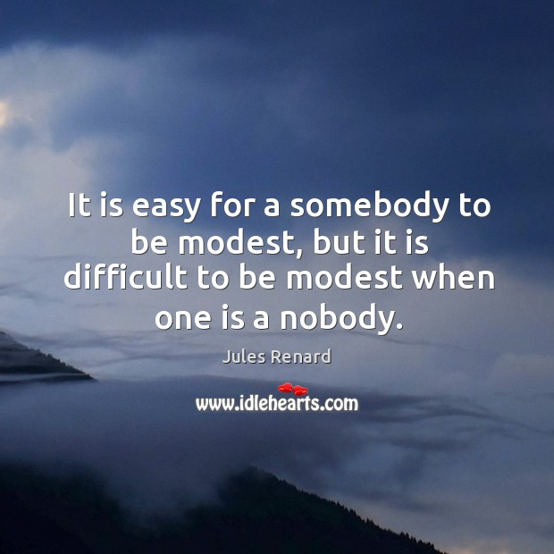 Image, It is easy for a somebody to be modest, but it is difficult to be modest when one is a nobody.