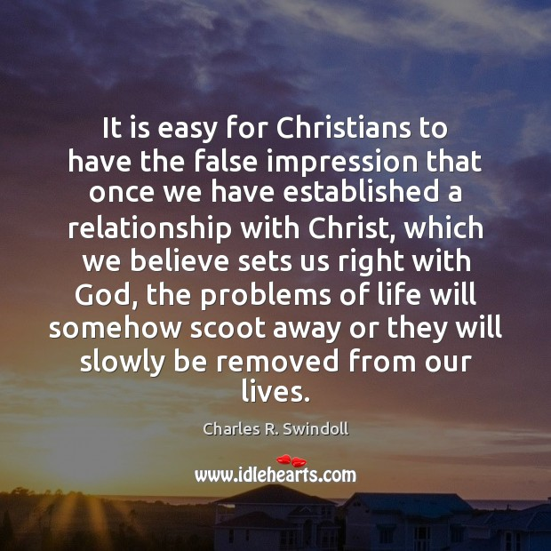 It is easy for Christians to have the false impression that once Charles R. Swindoll Picture Quote