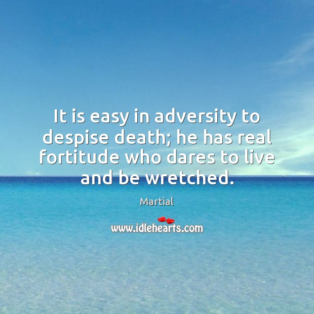 It is easy in adversity to despise death; he has real fortitude Martial Picture Quote