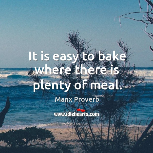 It is easy to bake where there is plenty of meal. Manx Proverbs Image