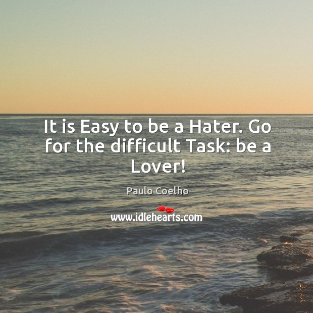 It is Easy to be a Hater. Go for the difficult Task: be a Lover! Image