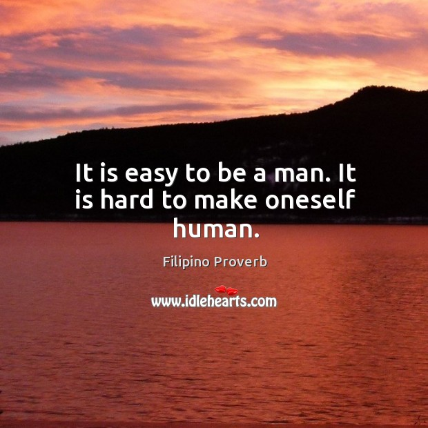 It is easy to be a man. It is hard to make oneself human. Filipino Proverbs Image