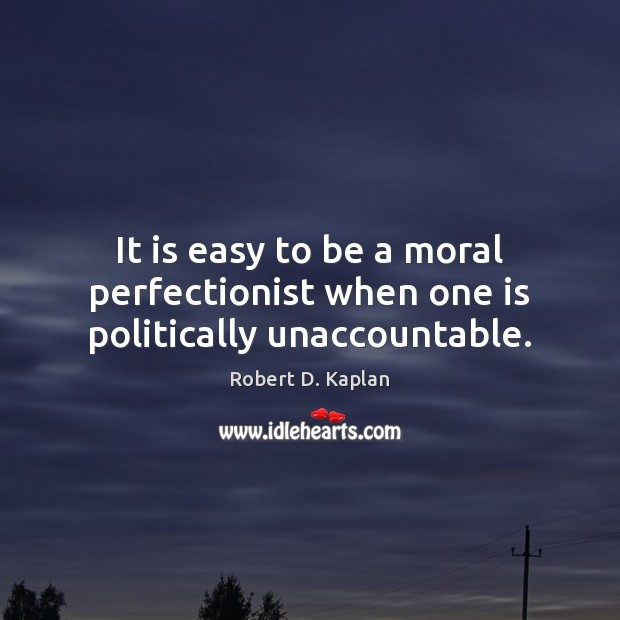 It is easy to be a moral perfectionist when one is politically unaccountable. Image