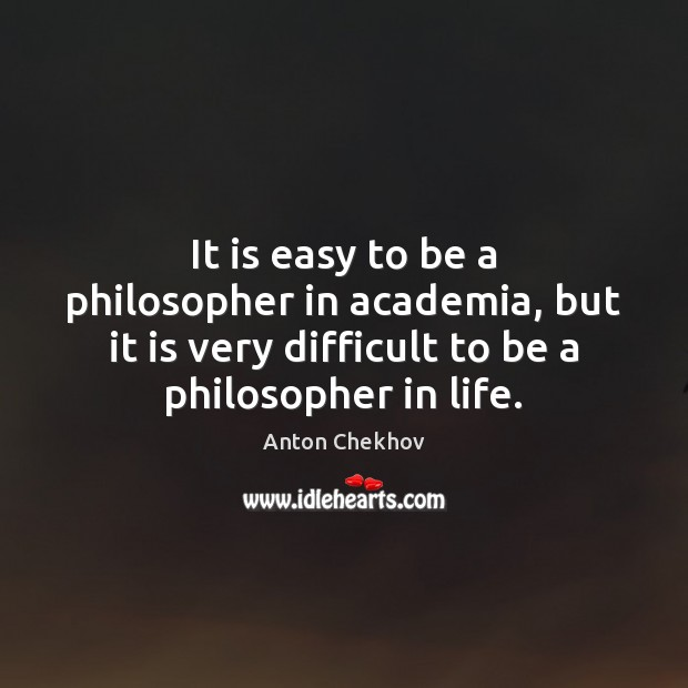 It is easy to be a philosopher in academia, but it is Anton Chekhov Picture Quote