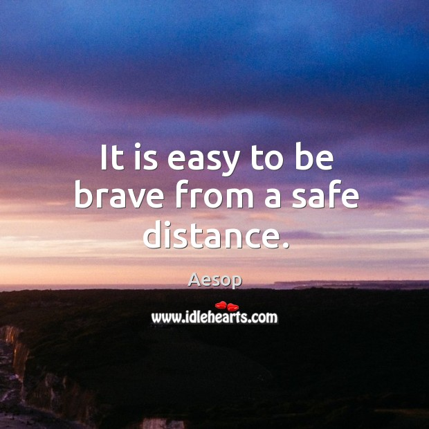 It is easy to be brave from a safe distance. Image