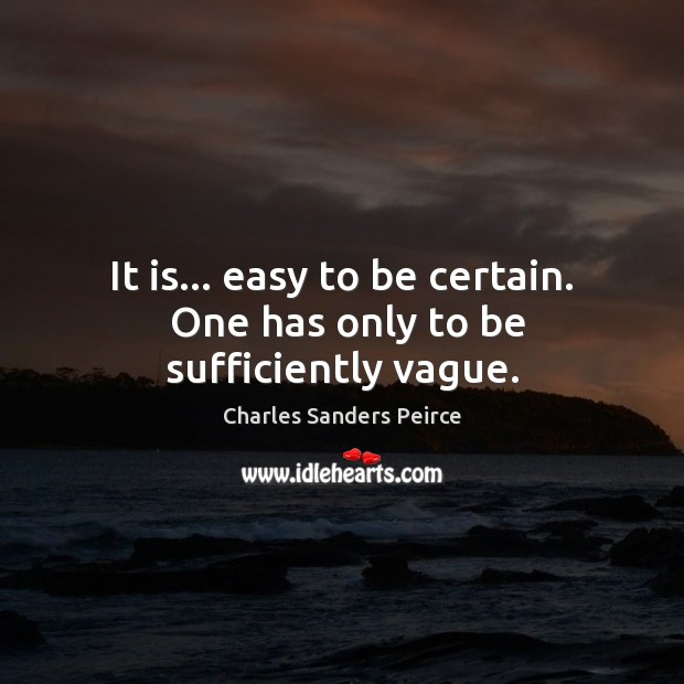 It is… easy to be certain.  One has only to be sufficiently vague. Charles Sanders Peirce Picture Quote