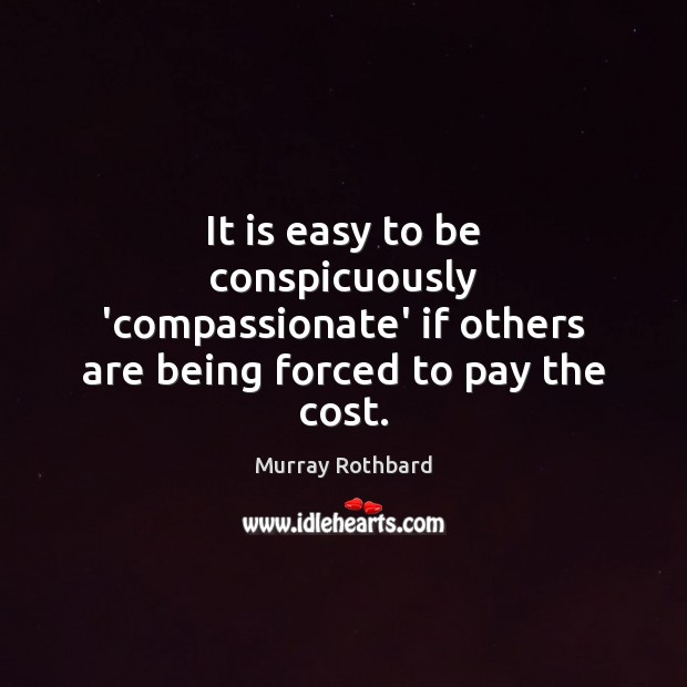 It is easy to be conspicuously 'compassionate' if others are being forced to pay the cost. Murray Rothbard Picture Quote