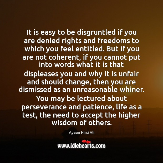 It is easy to be disgruntled if you are denied rights and Ayaan Hirsi Ali Picture Quote