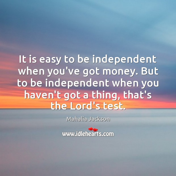 It is easy to be independent when you've got money. But to Mahalia Jackson Picture Quote