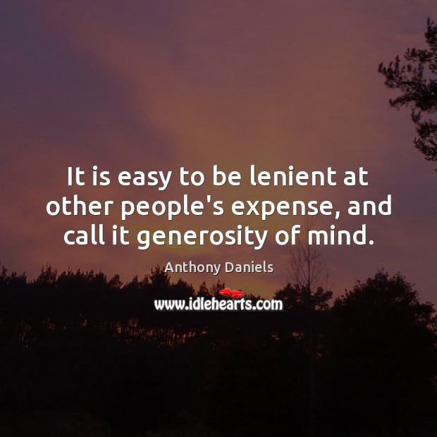 It is easy to be lenient at other people's expense, and call it generosity of mind. Anthony Daniels Picture Quote