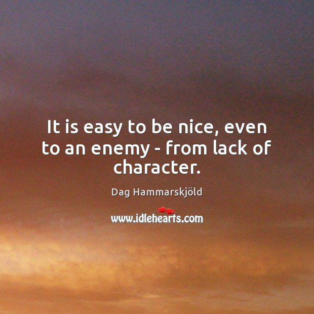 Image, It is easy to be nice, even to an enemy – from lack of character.