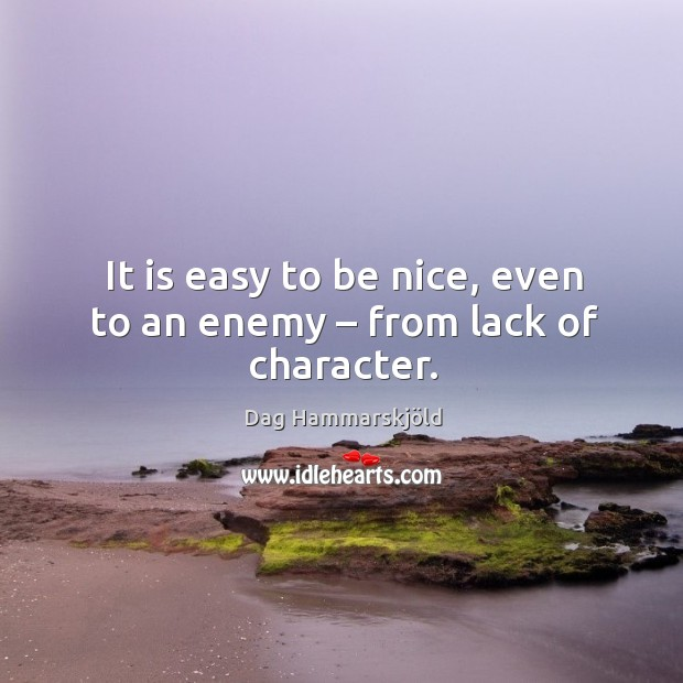 It is easy to be nice, even to an enemy – from lack of character. Image