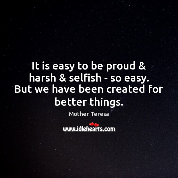 It is easy to be proud & harsh & selfish – so easy. But Selfish Quotes Image