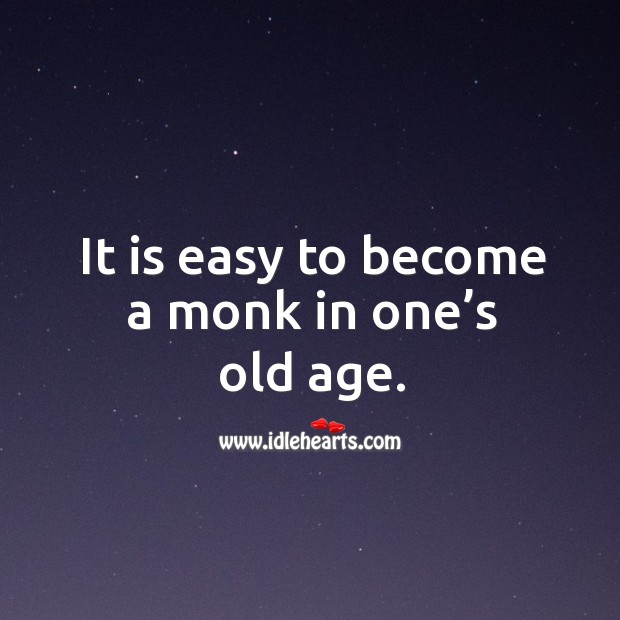 It is easy to become a monk in one's old age. Image