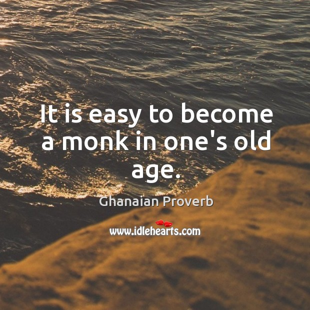 It is easy to become a monk in one's old age. Ghanaian Proverbs Image