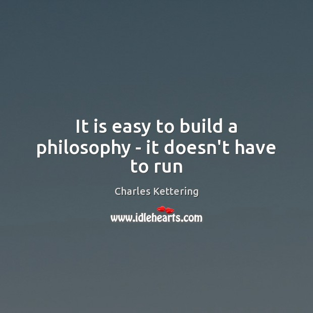 It is easy to build a philosophy – it doesn't have to run Charles Kettering Picture Quote