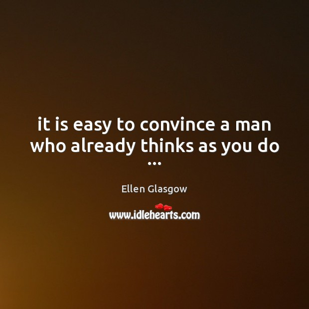 Image, It is easy to convince a man who already thinks as you do …