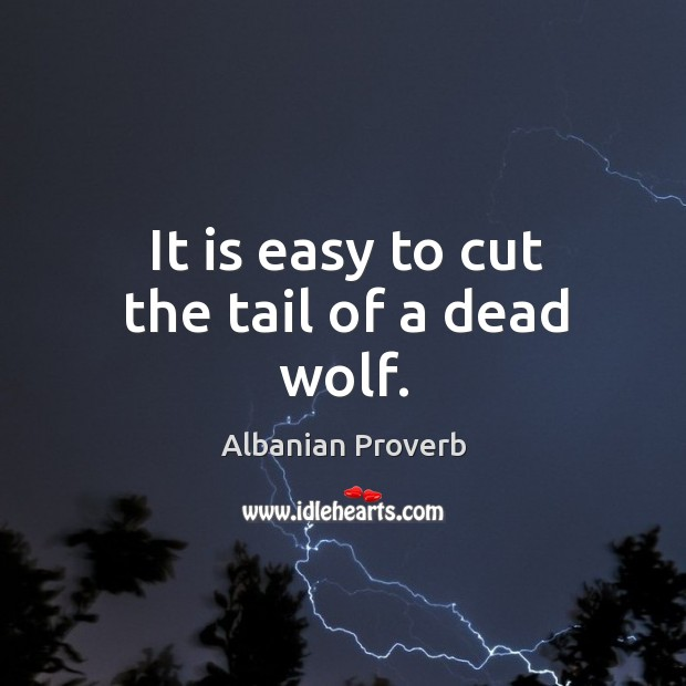 It is easy to cut the tail of a dead wolf. Albanian Proverbs Image