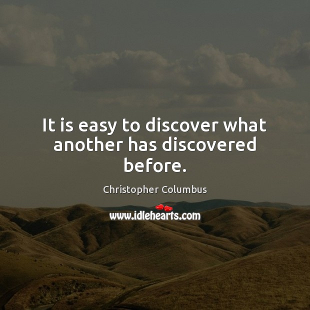 It is easy to discover what another has discovered before. Image