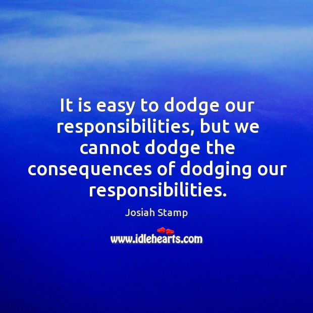 It is easy to dodge our responsibilities, but we cannot dodge the consequences of dodging our responsibilities. Image