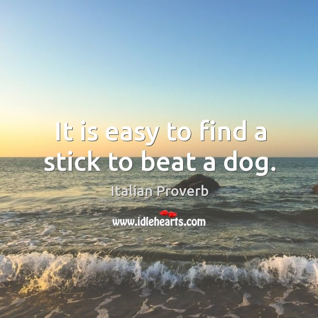 It is easy to find a stick to beat a dog. Image
