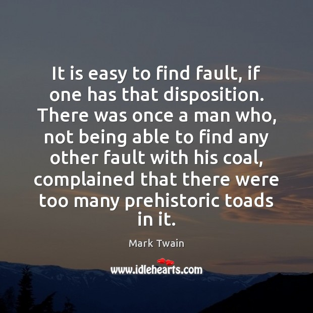 It is easy to find fault, if one has that disposition. There Image