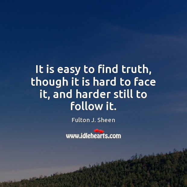 Image, It is easy to find truth, though it is hard to face it, and harder still to follow it.