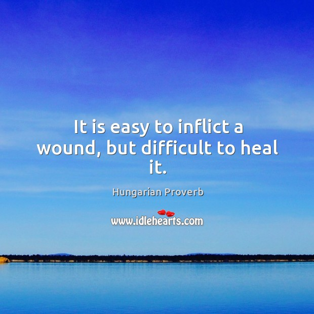 It is easy to inflict a wound, but difficult to heal it. Hungarian Proverbs Image