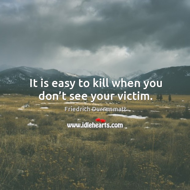 It is easy to kill when you don't see your victim. Friedrich Durrenmatt Picture Quote