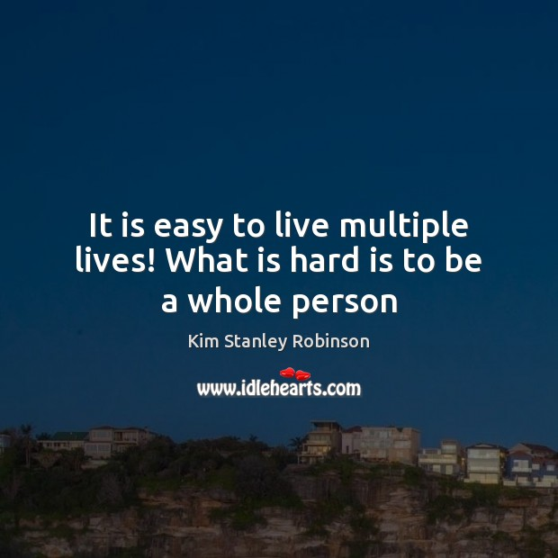 It is easy to live multiple lives! What is hard is to be a whole person Kim Stanley Robinson Picture Quote