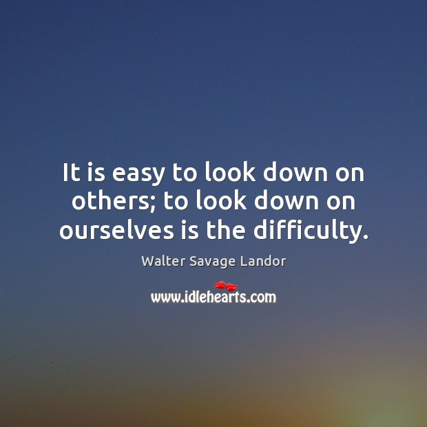 It is easy to look down on others; to look down on ourselves is the difficulty. Walter Savage Landor Picture Quote
