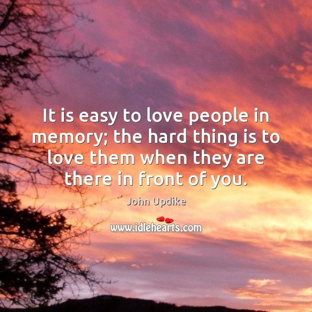 It is easy to love people in memory; the hard thing is John Updike Picture Quote
