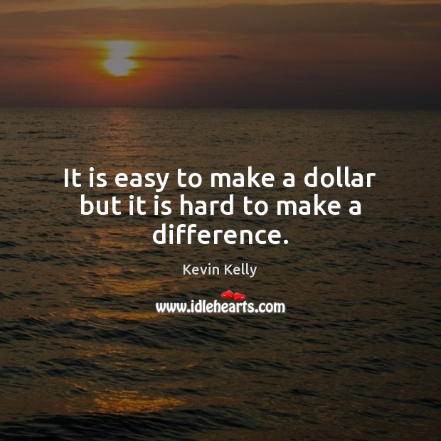 It is easy to make a dollar but it is hard to make a difference. Kevin Kelly Picture Quote