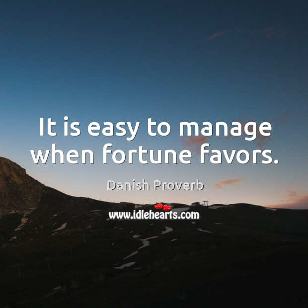 It is easy to manage when fortune favors. Image