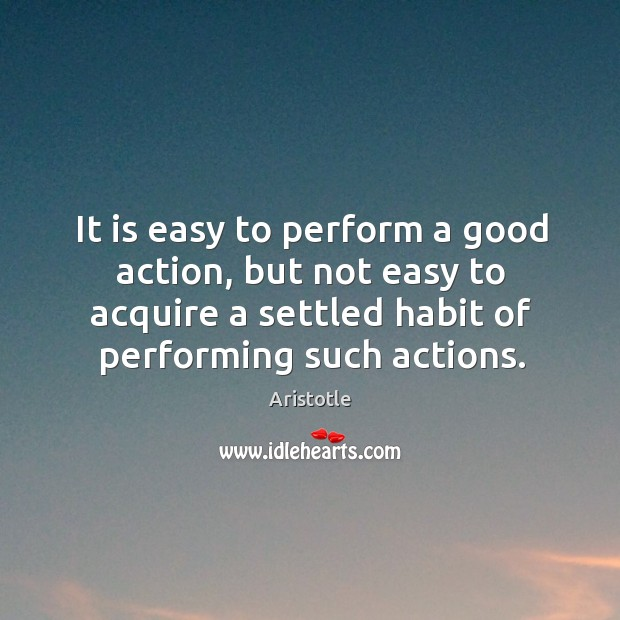 Image, It is easy to perform a good action, but not easy to acquire a settled habit of performing such actions.