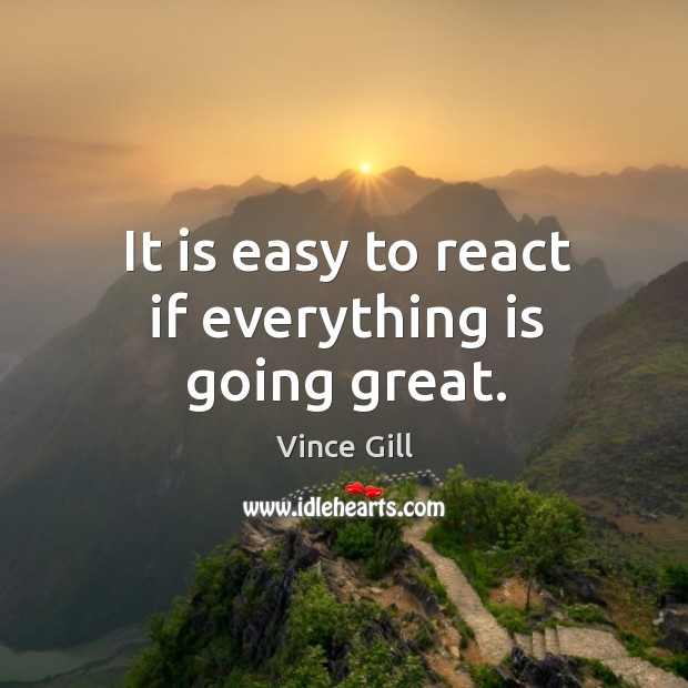 It is easy to react if everything is going great. Vince Gill Picture Quote