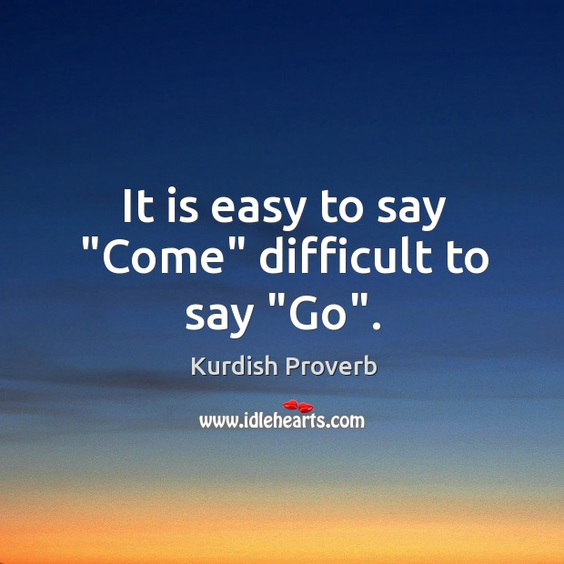 """Image, It is easy to say """"come"""" difficult to say """"go""""."""