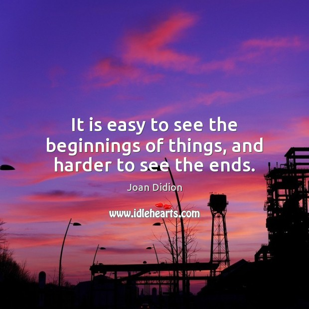 It is easy to see the beginnings of things, and harder to see the ends. Image