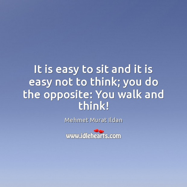 It is easy to sit and it is easy not to think; you do the opposite: You walk and think! Image