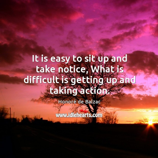 Image, It is easy to sit up and take notice, what is difficult is getting up and taking action.