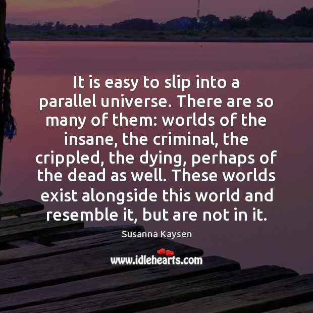 It is easy to slip into a parallel universe. There are so Susanna Kaysen Picture Quote