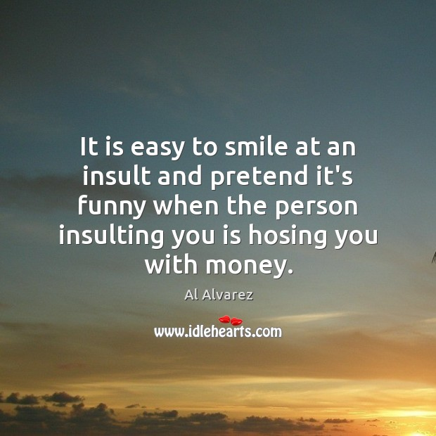 It is easy to smile at an insult and pretend it's funny Insult Quotes Image