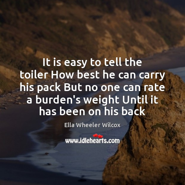 It is easy to tell the toiler How best he can carry Ella Wheeler Wilcox Picture Quote