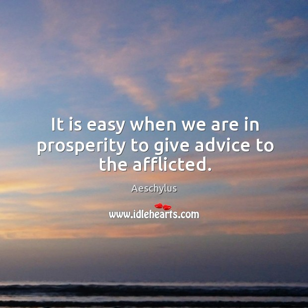 It is easy when we are in prosperity to give advice to the afflicted. Image