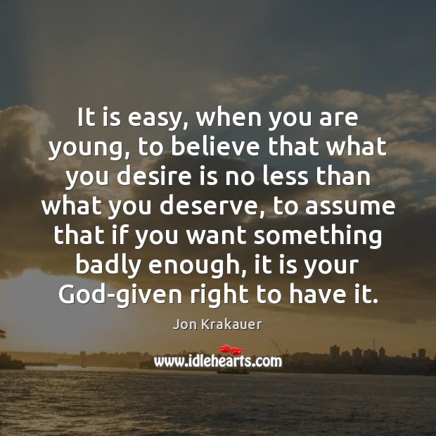It is easy, when you are young, to believe that what you Desire Quotes Image