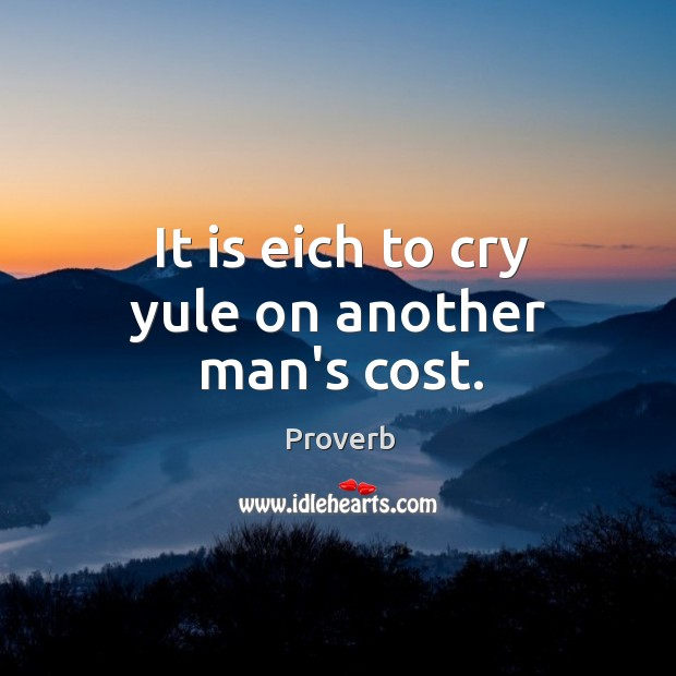 It is eich to cry yule on another man's cost. Image