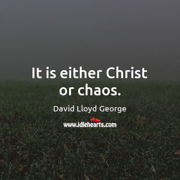 It is either Christ or chaos. David Lloyd George Picture Quote