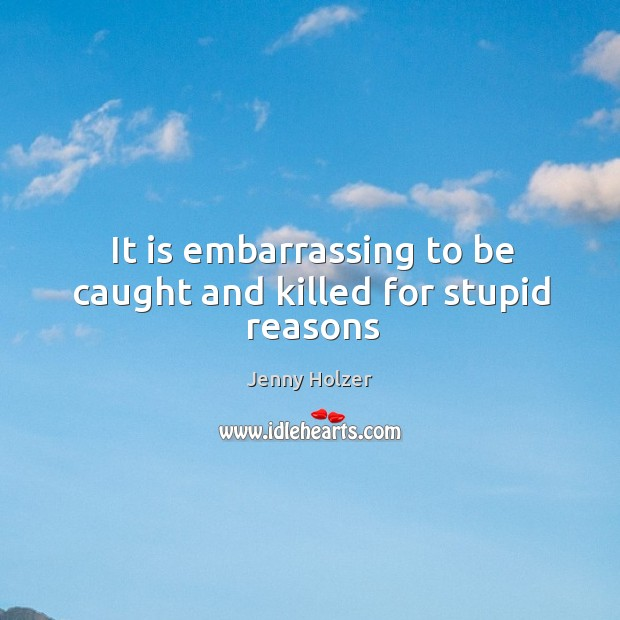 It is embarrassing to be caught and killed for stupid reasons Jenny Holzer Picture Quote